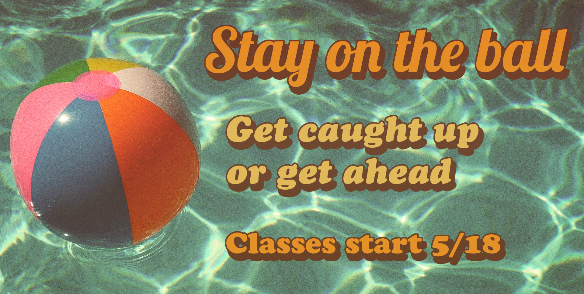 Stay on the Ball! Get caught up or get ahead. Classes start 5/16.